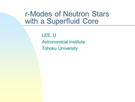 R-Modes of Neutron Stars with a Superfluid Core LEE, U Astronomical Institute Tohoku University.