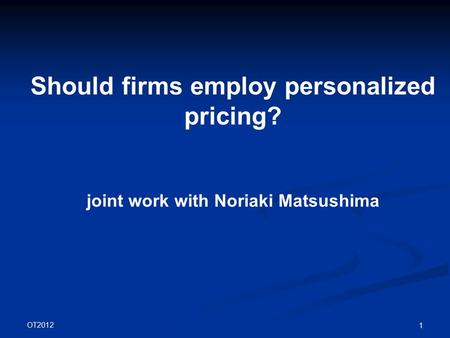 OT2012 1 Should firms employ personalized pricing? joint work with Noriaki Matsushima.