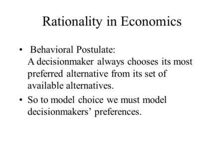 Rationality in Economics Behavioral Postulate: A decisionmaker always chooses its most preferred alternative from its set of available alternatives. So.