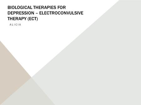 BIOLOGICAL THERAPIES FOR DEPRESSION – ELECTROCONVULSIVE THERAPY (ECT) ALICIA.