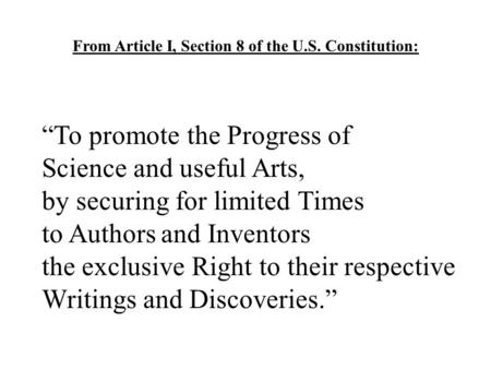 "From Article I, Section 8 of the U.S. Constitution: ""To promote the Progress of Science and useful Arts, by securing for limited Times to Authors and Inventors."