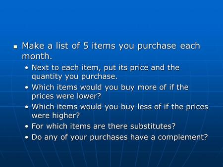 Make a list of 5 items you purchase each month. Make a list of 5 items you purchase each month. Next to each item, put its price and the quantity you purchase.Next.