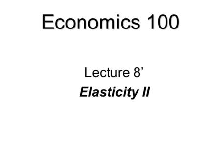 Economics 100 Lecture 8' Elasticity II Elasticity  Elastic and inelastic demand  Elasticity, revenue, and expenditure  Other elasticities of demand.