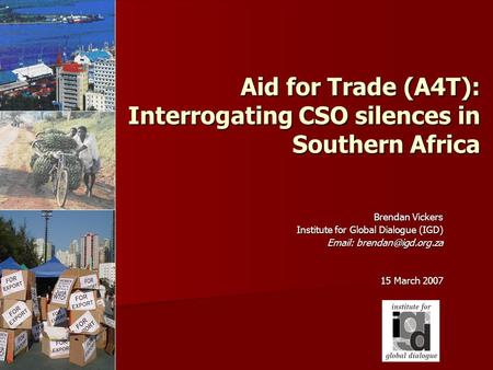 Aid for Trade (A4T): Interrogating CSO silences in Southern Africa Brendan Vickers Institute for Global Dialogue (IGD) Institute for Global Dialogue (IGD)