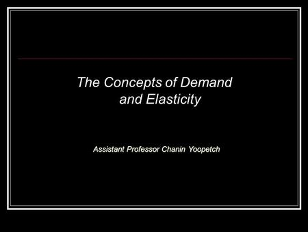 The Concepts of Demand and Elasticity Assistant Professor Chanin Yoopetch.