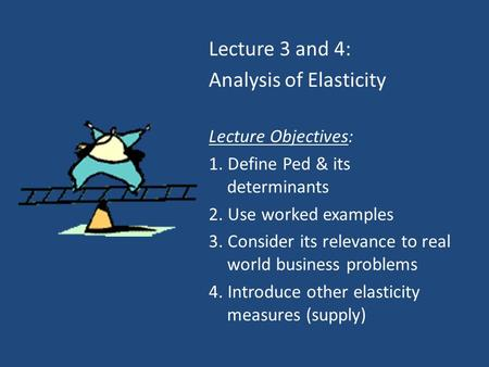Lecture 3 and 4: Analysis of Elasticity Lecture Objectives: 1. Define Ped & its determinants 2. Use worked examples 3. Consider its relevance to real world.