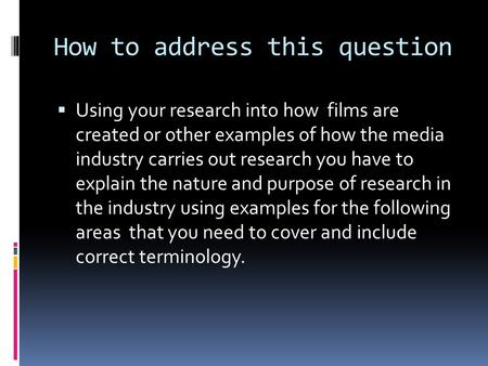 How to address this question  Using your research into how films are created or other examples of how the media industry carries out research you have.