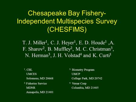 Chesapeake Bay Fishery- Independent Multispecies Survey (CHESFIMS) T. J. Miller 1, C. J. Heyer 1, E. D. Houde 1,A. F. Sharov 2, B. Muffley 2, M. C. Christman.