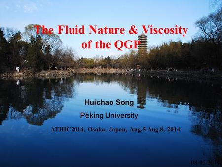 ATHIC2014, Osaka, Japan, Aug.5-Aug.8, 2014 08/05/2014 The Fluid Nature & Viscosity of the QGP Huichao Song Peking University.