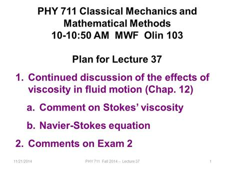 11/21/2014PHY 711 Fall 2014 -- Lecture 371 PHY 711 Classical Mechanics and Mathematical Methods 10-10:50 AM MWF Olin 103 Plan for Lecture 37 1.Continued.