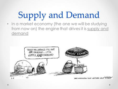 Supply and Demand In a market economy (the one we will be studying from now on) the engine that drives it is supply and demand.