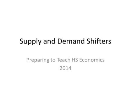 Supply and Demand Shifters Preparing to Teach HS Economics 2014.