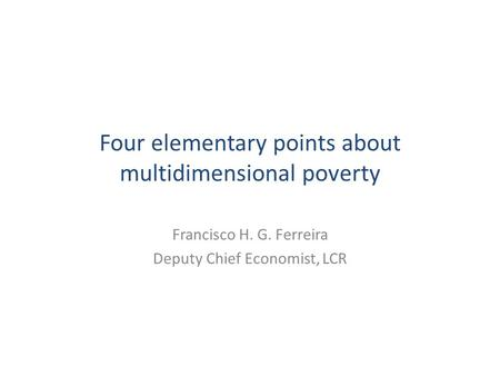 Four elementary points about multidimensional poverty Francisco H. G. Ferreira Deputy Chief Economist, LCR.
