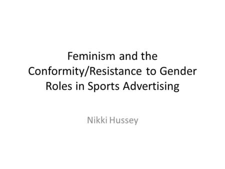 Feminism and the Conformity/Resistance to Gender Roles in Sports Advertising Nikki Hussey.