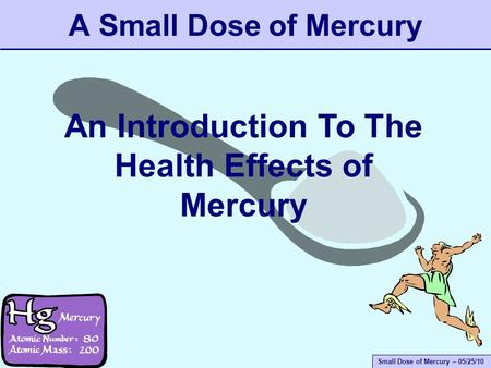 Small Dose of Mercury – 05/25/10 A Small Dose of Mercury An Introduction To The Health Effects of Mercury.