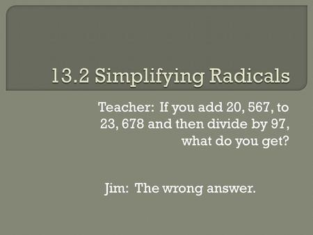 Teacher: If you add 20, 567, to 23, 678 and then divide by 97, what do you get? Jim: The wrong answer.