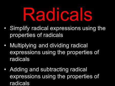 Simplify radical expressions using the properties of radicals Multiplying and dividing radical expressions using the properties of radicals Adding and.