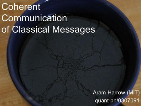 Coherent Communication of Classical Messages Aram Harrow (MIT) quant-ph/0307091.