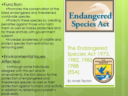 The Endangered Species Act 1973, 1982, 1985, 1988 (ESA) By Anais Teyton Function: Promotes the conservation of the listed endangered and threatened worldwide.