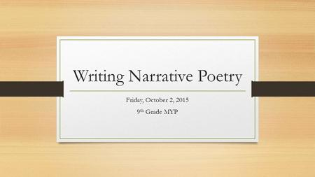Writing Narrative Poetry Friday, October 2, 2015 9 th Grade MYP.