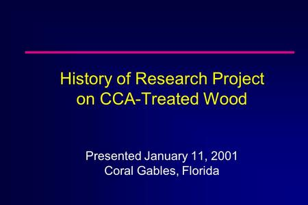 History of Research Project on CCA-Treated Wood Presented January 11, 2001 Coral Gables, Florida.