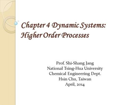 Chapter 4 Dynamic Systems: Higher Order Processes Prof. Shi-Shang Jang National Tsing-Hua University Chemical Engineering Dept. Hsin Chu, Taiwan April,