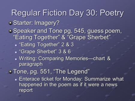 "Regular Fiction Day 30: Poetry Starter: Imagery? Speaker and Tone pg. 545, guess poem, ""Eating Together"" & ""Grape Sherbet"" ""Eating Together"" 2 & 3 ""Eating."