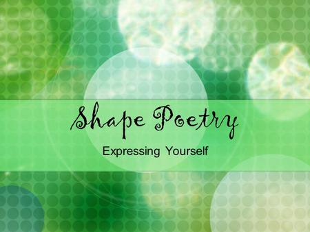 Shape Poetry Expressing Yourself. What is a shape poem? takes the shape of the subject of the poem exp. if the poem is about a tree, it would be shaped.