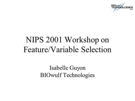 NIPS 2001 Workshop on Feature/Variable Selection Isabelle Guyon BIOwulf Technologies.