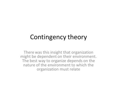Contingency theory There was this insight that organization might be dependent on their environment. The best way to organize depends on the nature of.