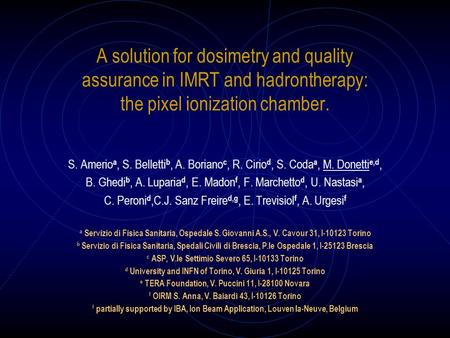 A solution for dosimetry and quality assurance in IMRT and hadrontherapy: the pixel ionization chamber. S. Amerio a, S. Belletti b, A. Boriano c, R. Cirio.