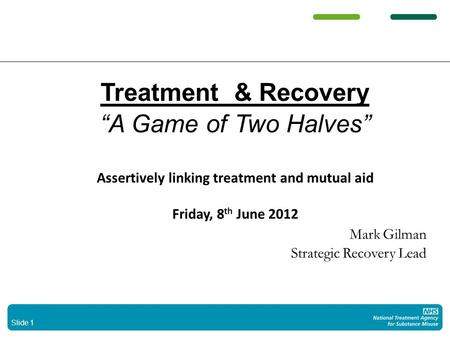 "Slide 1 Treatment & Recovery ""A Game of Two Halves"" Assertively linking treatment and mutual aid Friday, 8 th June 2012 Mark Gilman Strategic Recovery."