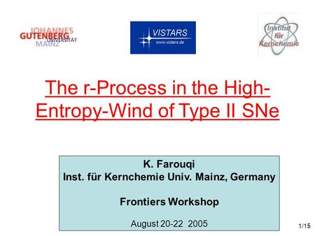 1/15 The r-Process in the High- Entropy-Wind of Type II SNe K. Farouqi Inst. für Kernchemie Univ. Mainz, Germany Frontiers Workshop August 20-22 2005.