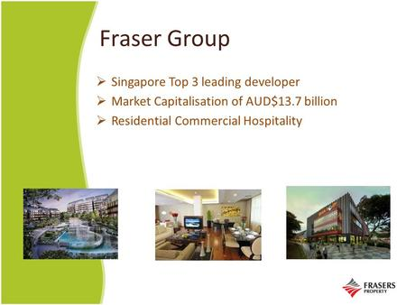 Fraser Group  Singapore Top 3 leading developer  Market Capitalisation of AUD$13.7 billion  Residential Commercial Hospitality.
