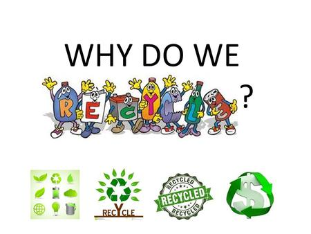 WHY DO WE. ?. Recycling Recycling helps extend the life and usefulness of something that has already served its initial purpose by producing something.