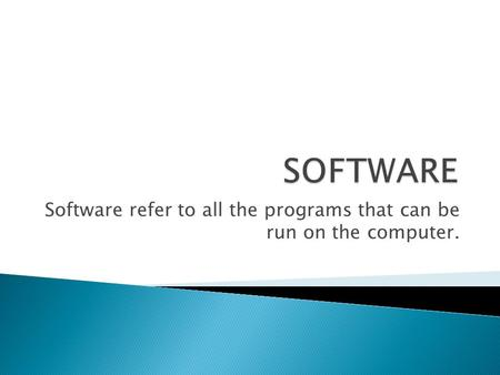 Software refer to all the programs that can be run on the computer.