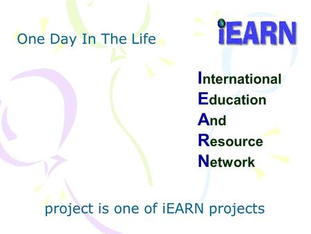 I nternational E ducation A nd R esource N etwork One Day In The Life project is one of iEARN projects.