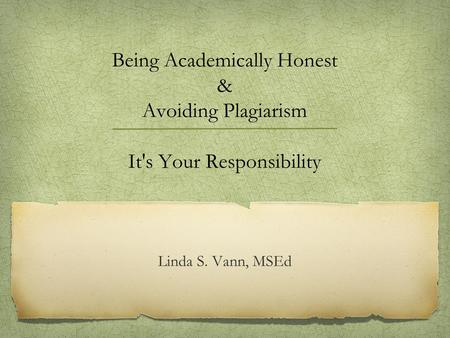 Being Academically Honest & Avoiding Plagiarism It's Your Responsibility Linda S. Vann, MSEd.