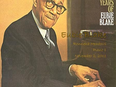 Ronneka Meadows Piano 1 November 2, 2011. Early Years Eubie Blake was born on February 7, 1887 in Baltimore, Maryland He was the only surviving child.
