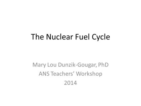 The Nuclear Fuel Cycle Mary Lou Dunzik-Gougar, PhD ANS Teachers' Workshop 2014.
