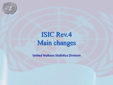 United Nations Statistics Division ISIC Rev.4 Main changes.