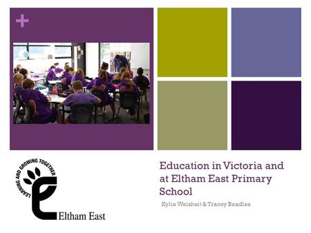 + Education in Victoria and at Eltham East Primary School Kylie Weisheit & Tracey Beadles.