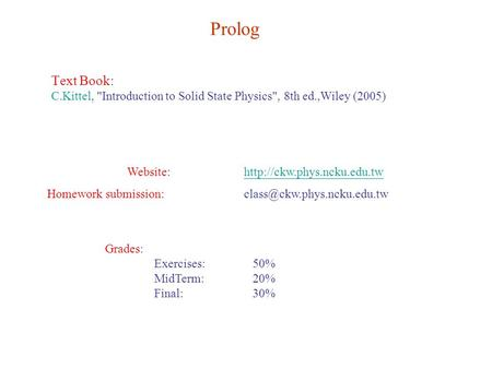 Prolog Text Book: C.Kittel, Introduction to Solid State Physics, 8th ed.,Wiley (2005) Website:http://ckw.phys.ncku.edu.twhttp://ckw.phys.ncku.edu.tw.
