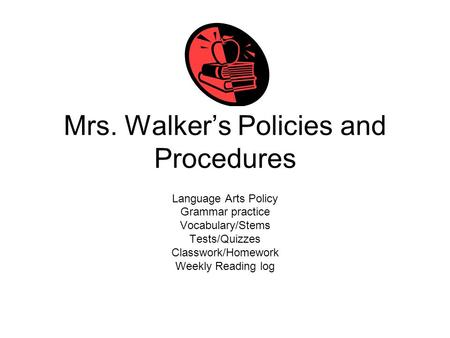 Mrs. Walker's Policies and Procedures Language Arts Policy Grammar practice Vocabulary/Stems Tests/Quizzes Classwork/Homework Weekly Reading log.