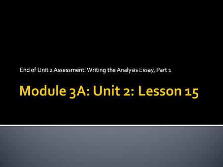 End of Unit 2 Assessment: Writing the Analysis Essay, Part 1.