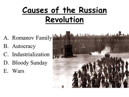 Causes of the Russian Revolution A.Romanov Family B.Autocracy C.Industrialization D.Bloody Sunday E.Wars.