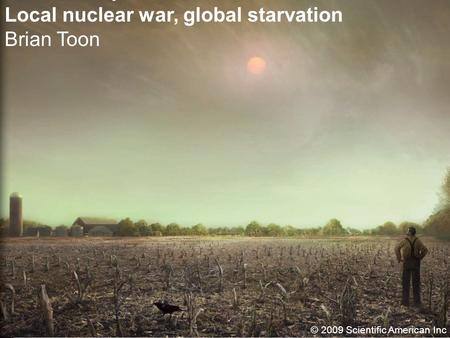Local nuclear war, global starvation Brian Toon © 2009 Scientific American Inc.