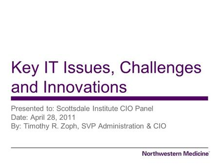 Presented to: Scottsdale Institute CIO Panel Date: April 28, 2011 By: Timothy R. Zoph, SVP Administration & CIO Key IT Issues, Challenges and Innovations.