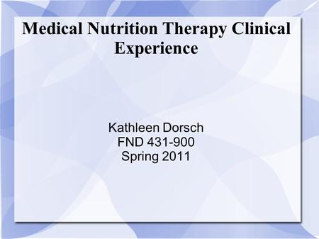 Medical Nutrition Therapy Clinical Experience Kathleen Dorsch FND 431-900 Spring 2011.