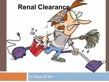 Dr. Eman El Eter Renal Clearance. Concept of clearance Clearance is the volume of plasma that is completely cleared of a substance each minute. Example: